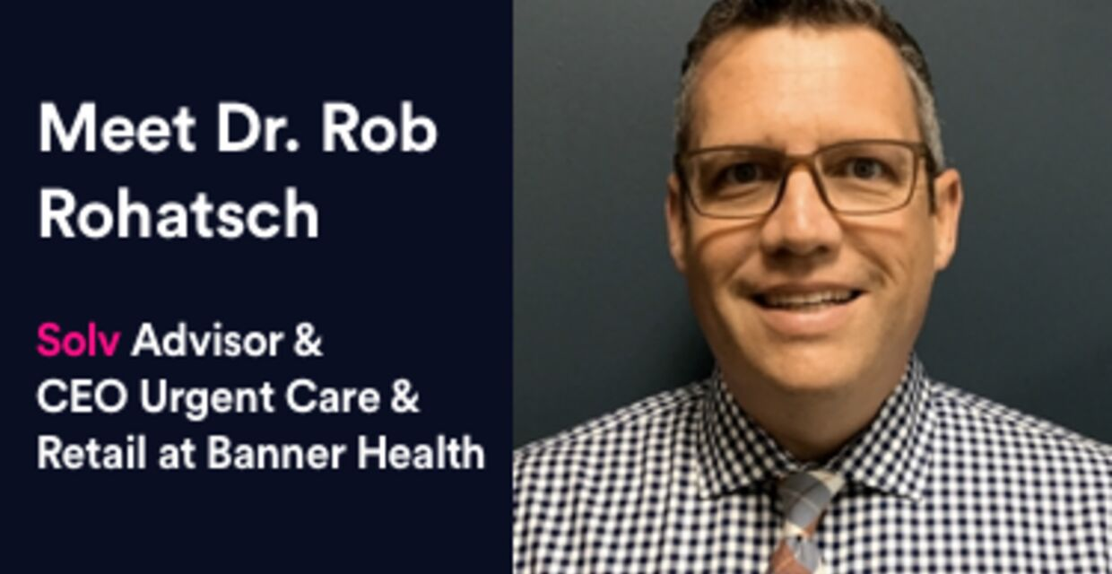 Meet Dr. Rob Rohatsch, CEO Urgent Care & Retail at Banner Health